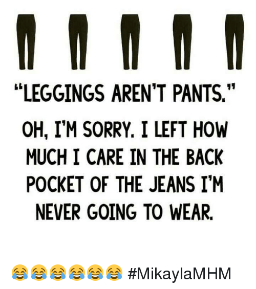 """Leggings Arent Pants: LEGGINGS AREN'T PANTS.""""  OH, I'M SORRY. I LEFT HOW  MUCH I CARE IN THE BACK  POCKET OF THE JEANS IM  NEVER GOING TO WEAR. 😂😂😂😂😂😂 #MikaylaMHM"""