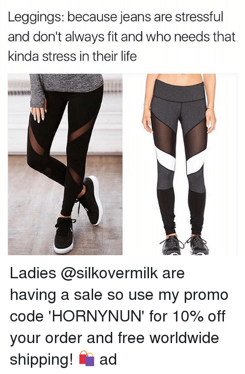 Life, Memes, and Free: Leggings: because jeans are stressful  and don't always fit and who needs that  kinda stress in their life Ladies @silkovermilk are having a sale so use my promo code 'HORNYNUN' for 10% off your order and free worldwide shipping! 🛍 ad