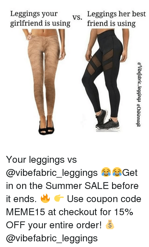 Best Friend, Summer, and Best: Leggings her best  friend is using  s your  vs.  girlfriend is using Your leggings vs @vibefabric_leggings 😂😂Get in on the Summer SALE before it ends. 🔥 👉 Use coupon code MEME15 at checkout for 15% OFF your entire order! 💰@vibefabric_leggings