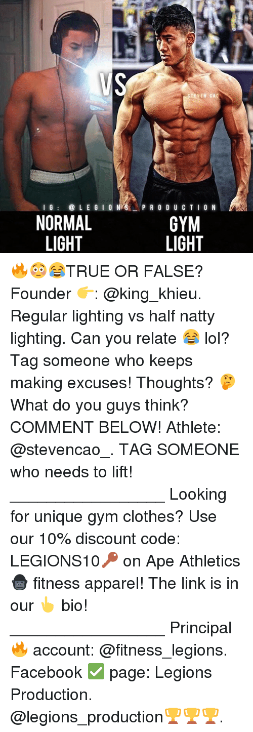 Athletics: LEGION I G  NORMAL  LIGHT  EVEN CA  PRODUCTION  GYM  LIGHT 🔥😳😂TRUE OR FALSE? Founder 👉: @king_khieu. Regular lighting vs half natty lighting. Can you relate 😂 lol? Tag someone who keeps making excuses! Thoughts? 🤔 What do you guys think? COMMENT BELOW! Athlete: @stevencao_. TAG SOMEONE who needs to lift! _________________ Looking for unique gym clothes? Use our 10% discount code: LEGIONS10🔑 on Ape Athletics 🦍 fitness apparel! The link is in our 👆 bio! _________________ Principal 🔥 account: @fitness_legions. Facebook ✅ page: Legions Production. @legions_production🏆🏆🏆.