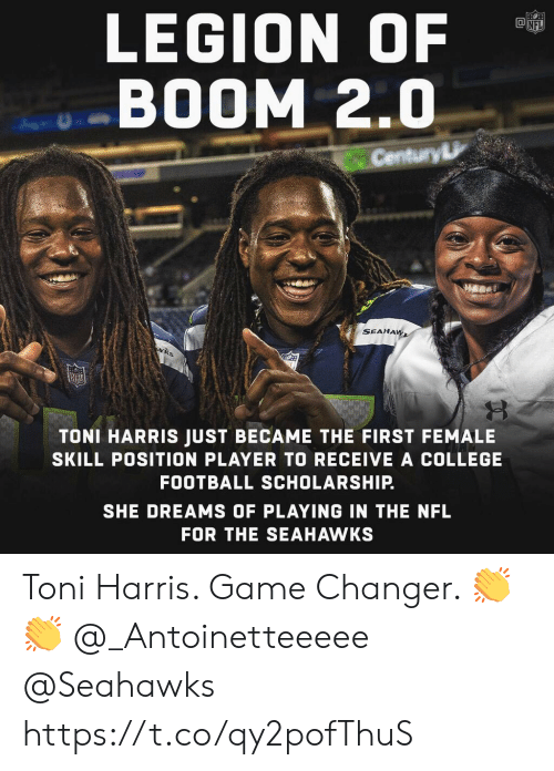 legion: LEGION OF  BOOM 2.0  Century  SEAHA  TONI HARRIS JUST BECAME THE FIRST FEMALE  SKILL POSITION PLAYER TO RECEIVE A COLLEGE  FOOTBALL SCHOLARSHIP.  SHE DREAMS OF PLAYING IN THE NFL  FOR THE SEAHAWKS Toni Harris. Game Changer. 👏👏 @_Antoinetteeeee @Seahawks https://t.co/qy2pofThuS