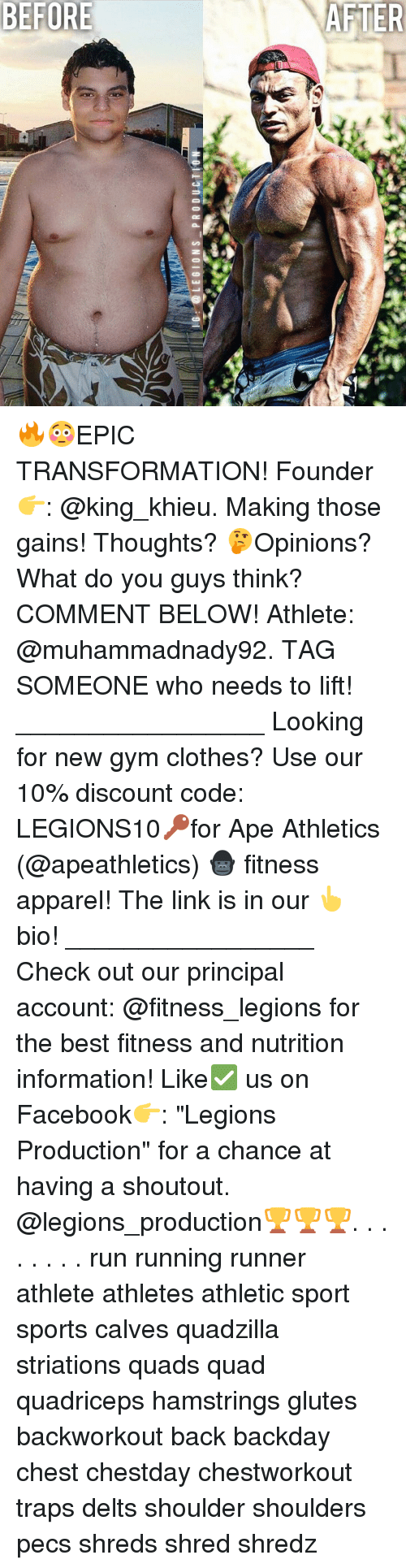 "cloths: LEGIONS PRODUCTION 🔥😳EPIC TRANSFORMATION! Founder 👉: @king_khieu. Making those gains! Thoughts? 🤔Opinions? What do you guys think? COMMENT BELOW! Athlete: @muhammadnady92. TAG SOMEONE who needs to lift! _________________ Looking for new gym clothes? Use our 10% discount code: LEGIONS10🔑for Ape Athletics (@apeathletics) 🦍 fitness apparel! The link is in our 👆 bio! _________________ Check out our principal account: @fitness_legions for the best fitness and nutrition information! Like✅ us on Facebook👉: ""Legions Production"" for a chance at having a shoutout. @legions_production🏆🏆🏆. . . . . . . . run running runner athlete athletes athletic sport sports calves quadzilla striations quads quad quadriceps hamstrings glutes backworkout back backday chest chestday chestworkout traps delts shoulder shoulders pecs shreds shred shredz"