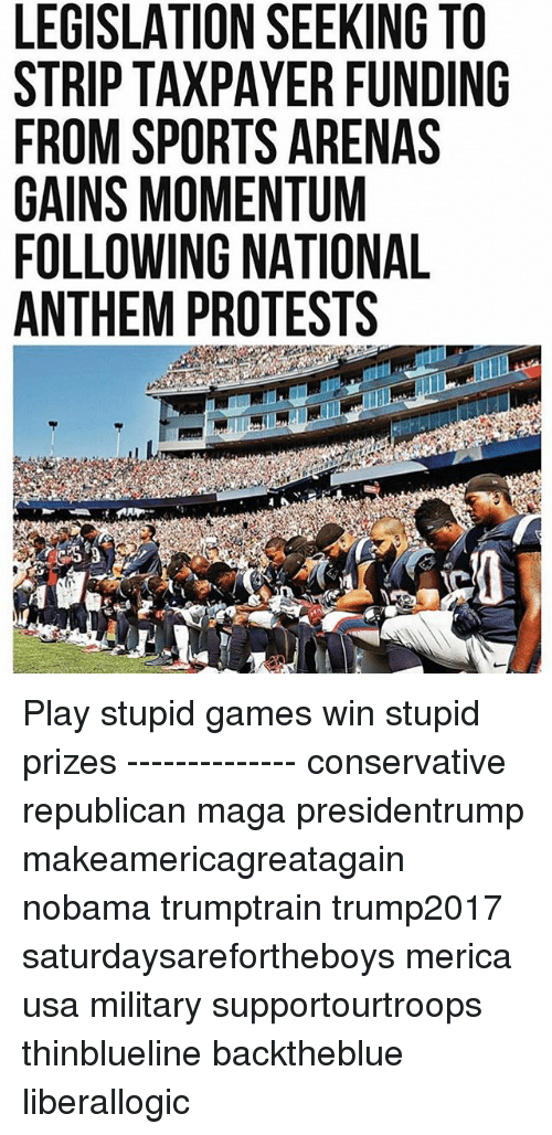 play-stupid-games: LEGISLATION SEEKING TO  STRIP TAXPAYER FUNDING  FROM SPORTS ARENAS  GAINS MOMENTUM  FOLLOWING NATIONAL  ANTHEM PROTESTS Play stupid games win stupid prizes -------------- conservative republican maga presidentrump makeamericagreatagain nobama trumptrain trump2017 saturdaysarefortheboys merica usa military supportourtroops thinblueline backtheblue liberallogic