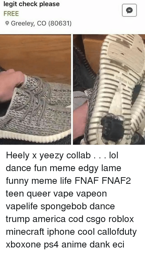 Spongebob Dance: legit check please  FREE  Greeley, CO (80631) Heely x yeezy collab . . . lol dance fun meme edgy lame funny meme life FNAF FNAF2 teen queer vape vapeon vapelife spongebob dance trump america cod csgo roblox minecraft iphone cool callofduty xboxone ps4 anime dank eci
