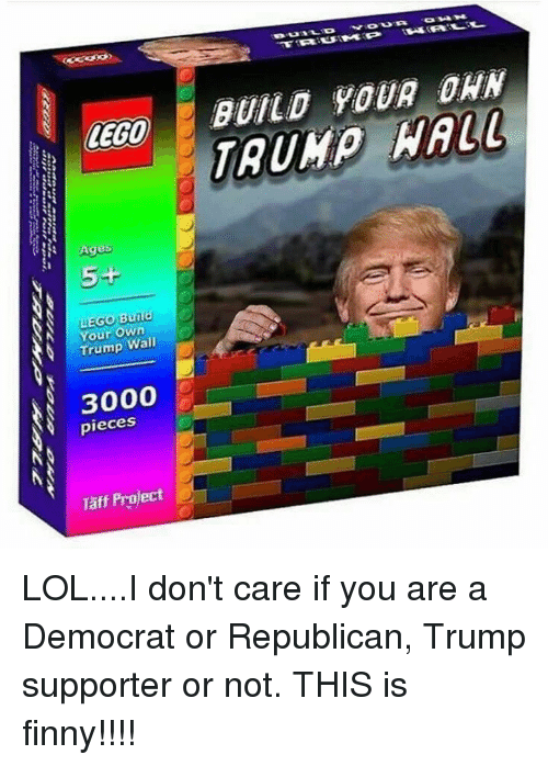 Lego Age: LEGO  Ages  5+  Burld  N Your Own  Trump Wall  3000  pieces  Taft Project  BUILD YOUR DAN  WALL LOL....I don't care if you are a Democrat or Republican, Trump supporter or not.  THIS is finny!!!!