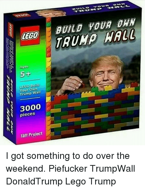Lego Age: LEGO  Ages  5-F  Build  Your own  Trump Wall  3000  pieces  Taff Project  BUILD YOUR DAN  HALL I got something to do over the weekend. Piefucker TrumpWall DonaldTrump Lego Trump