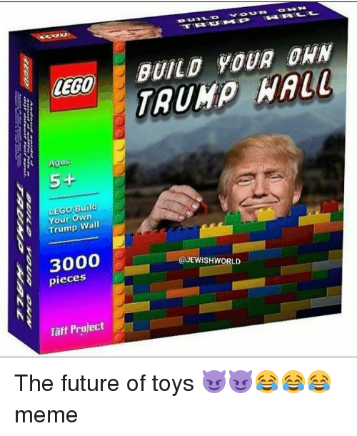Lego Age: LEGO  Ages  5+  N LEGO Build  Your Own  Wall  Trump  3000  pieces  Taff Project  BUILD YOUR DAN  WALL  JEWISHWORLD The future of toys 😈😈😂😂😂 meme