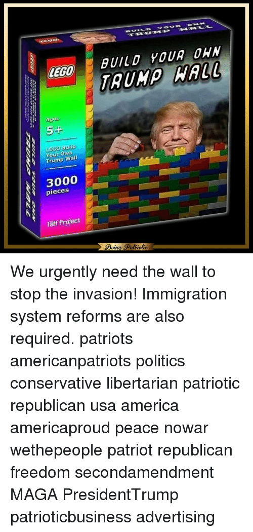 Lego Age: LEGO  Ages  LEGo Build  Your Own  Trump Wall  3000  pieces  Taff Project  BUILD YOUR OWN  Being goal iotic We urgently need the wall to stop the invasion! Immigration system reforms are also required. patriots americanpatriots politics conservative libertarian patriotic republican usa america americaproud peace nowar wethepeople patriot republican freedom secondamendment MAGA PresidentTrump patrioticbusiness advertising