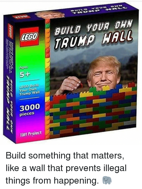 Lego Age: LEGO  Ages  Your own  Trump Wall  3000  pieces  Project  Taff BUILD YOUR DAN  WALL Build something that matters, like a wall that prevents illegal things from happening. 🐘