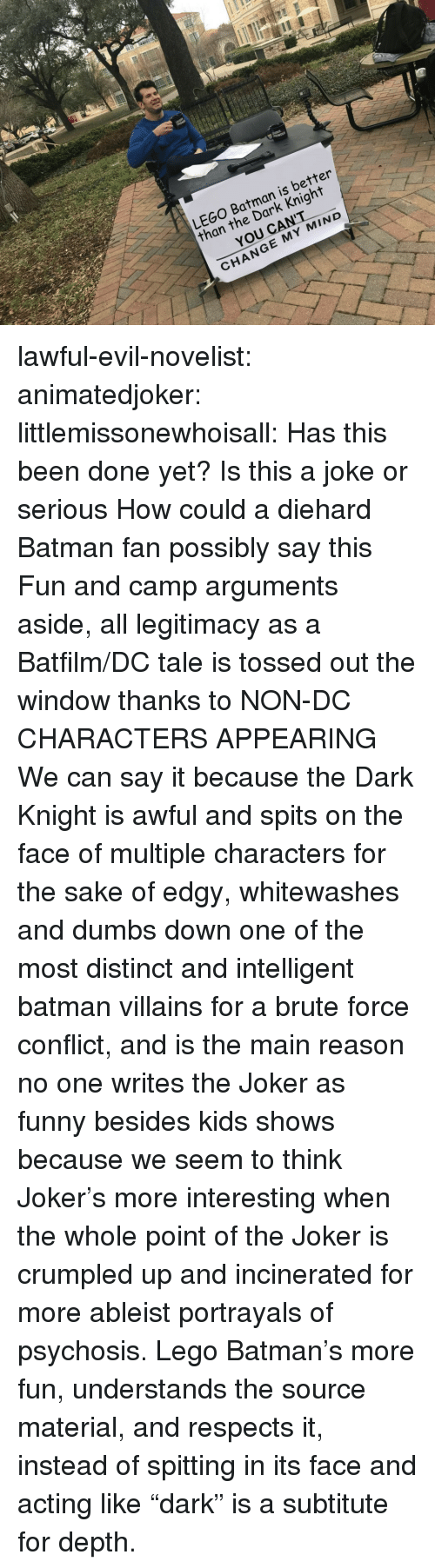 "batman villains: LEGO Batman is better  than the Dark Knight  YOU CANT  CHANGE MY MIND lawful-evil-novelist:  animatedjoker:   littlemissonewhoisall: Has this been done yet?  Is this a joke or serious How could a diehard Batman fan possibly say this Fun and camp arguments aside, all legitimacy as a Batfilm/DC tale is tossed out the window thanks to NON-DC CHARACTERS APPEARING    We can say it because the Dark Knight is awful and spits on the face of multiple characters for the sake of edgy, whitewashes and dumbs down one of the most distinct and intelligent batman villains for a brute force conflict, and is the main reason no one writes the Joker as funny besides kids shows because we seem to think Joker's more interesting when the whole point of the Joker is crumpled up and incinerated for more ableist portrayals of psychosis. Lego Batman's more fun, understands the source material, and respects it, instead of spitting in its face and acting like ""dark"" is a subtitute for depth."