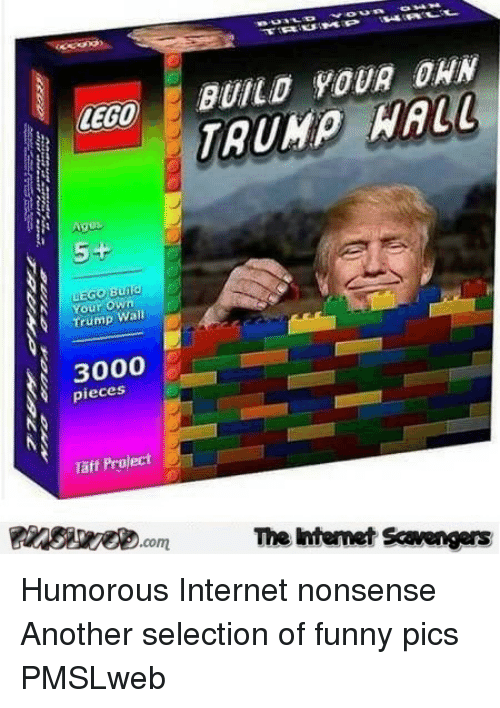 Taff: LEGO BUILD YOUR OWN  TRUMP HAUI  Ages  5+  Your own  Trump Wall  3000  pieces  Täff Project  Egede.com  Te Internet Savengers <p>Humorous Internet nonsense  Another selection of funny pics  PMSLweb </p>
