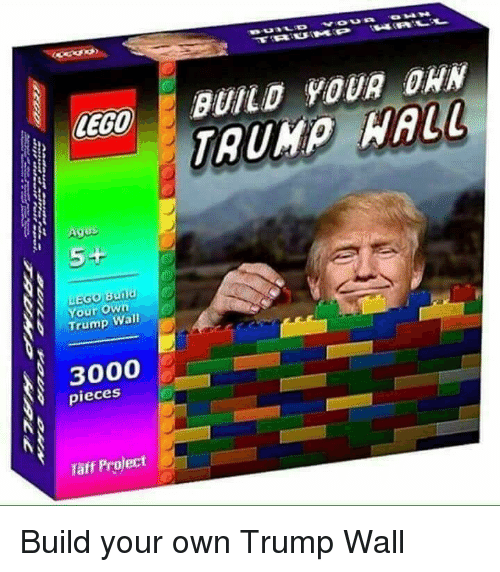 Taff: LEGO  BUILO 9OUR OHN  Ages  Your own  Trump Wal  3000  pieces  Täff Project Build your own Trump Wall