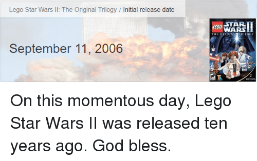 Blessed, Dating, and God: Lego Star Wars II: The Original Trilogy  Initial release date  September 11, 2006  an STAR  WARS  LOGY On this momentous day, Lego Star Wars II was released ten years ago. God bless.