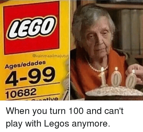 Memes and 🤖: LEGO  @vainmaailmajutut  Ages/edados  4-99  10682  ative When you turn 100 and can't play with Legos anymore.
