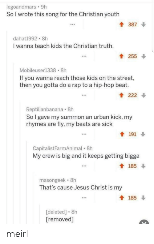 this song: legoandmars 9h  So I wrote this song for the Christian youth  387  dahat1992 8h  I wanna teach kids the Christian truth  t 255  Mobileuser1338 8h  If you wanna reach those kids on the street,  then you gotta do a rap to a hip-hop beat.  222  Reptilianbanana 8h  So I gave my summon an urban kick, my  rhymes are fly, my beats are sick  191  CapitalistFarmAnimal 8h  My crew is big and it keeps getting bigga  185  masongeek 8h  That's cause Jesus Christ is my  185  [deleted] 8h  [removed] meirl