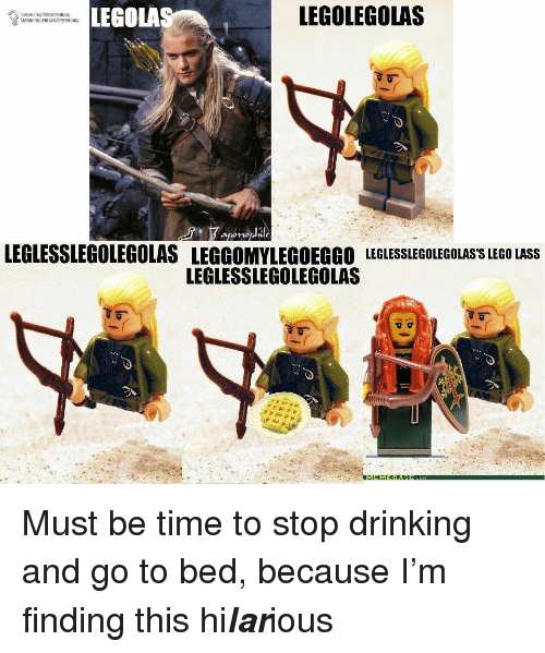 Legola: LEGOLA  LEGOLEGOLAS  LEGLESSLEGOLEGOLAS LEGGOMYLEGOEGGO LEGLESSLEGOLEGOLAS'S LEGO LASS  LEGLESSLEGOLEGOLAS <p>Must be time to stop drinking and go to bed, because I'm finding this hi<i><b>lar</b></i>ious</p>
