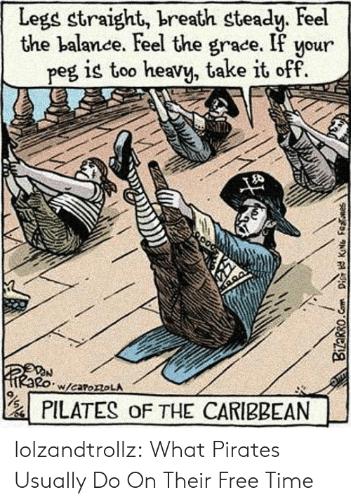 caribbean: Legs straight, breath steady. Feel  the balance. Feel the grace. If your  peg is too heavy, take it off  W/caroroLA  PILATES oF THE CARIBBEAN  Bizarro.Com Dis KNG Fenes lolzandtrollz:  What Pirates Usually Do On Their Free Time