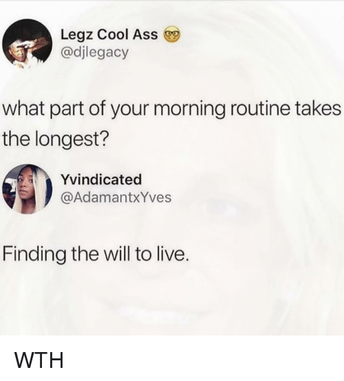 Ass, Memes, and Cool: Legz Cool Ass  @djlegacy  what part of your morning routine takes  the longest?  Yvindicated  @AdamantxYves  Finding the will to live. WTH