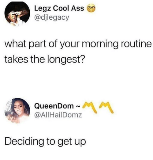 Cool, What, and Get: Legz Cool Ass  @djlegacy  what part of your morning routine  takes the longest?  @AllHailDomz  Deciding to get up