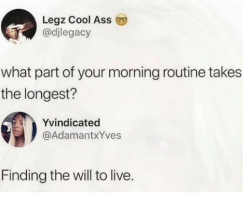 Cool, Live, and Will: Legz Cool Ass  @djlegacy  what part of your morning routine takes  the longest?  Yvindicated  @AdamantxYves  Finding the will to live.