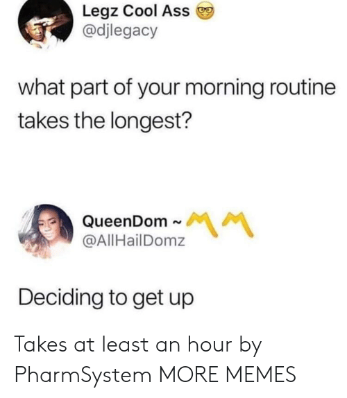morning routine: Legz Cool Ass  @djlegacy  what part of your morning routine  takes the longest?  QueenDom~  @AllHailDomz  서 서  Deciding to get up Takes at least an hour by PharmSystem MORE MEMES