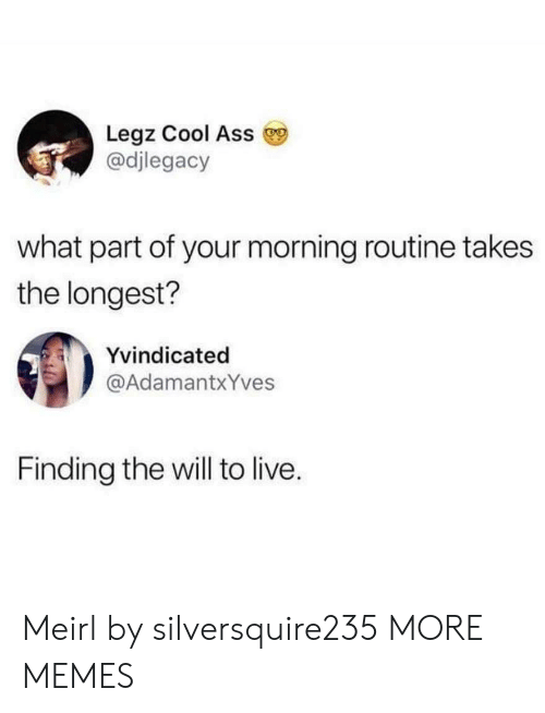 morning routine: Legz Cool Ass  @djlegacy  what part of your morning routine takes  the longest?  Yvindicated  @AdamantxYves  Finding the will to live. Meirl by silversquire235 MORE MEMES