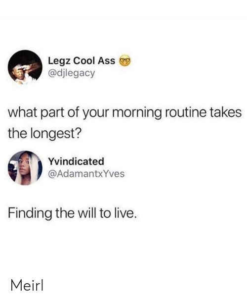 morning routine: Legz Cool Ass  @djlegacy  what part of your morning routine takes  the longest?  Yvindicated  @AdamantxYves  Finding the will to live. Meirl