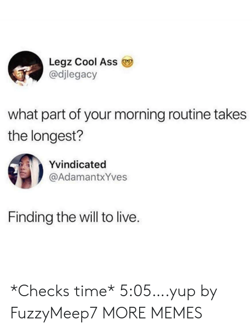 morning routine: Legz Cool Ass  @djlegacy  what part of your morning routine takes  the longest?  Yvindicated  @AdamantxYves  Finding the will to live. *Checks time* 5:05….yup by FuzzyMeep7 MORE MEMES