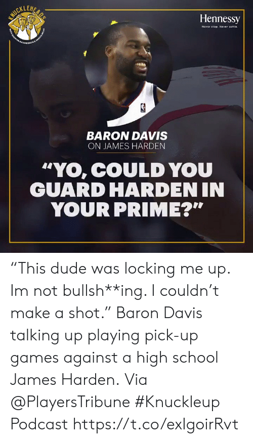 """Baron Davis: LEH  Hennessy  Never stop. Never settle  BARON DAVIS  ON JAMES HARDEN  """"YO, COULD YOU  GUARD HARDEN IN  YOUR PRIME?"""" """"This dude was locking me up. Im not bullsh**ing. I couldn't make a shot.""""   Baron Davis talking up playing pick-up games against a high school James Harden.  Via @PlayersTribune #Knuckleup Podcast   https://t.co/exIgoirRvt"""
