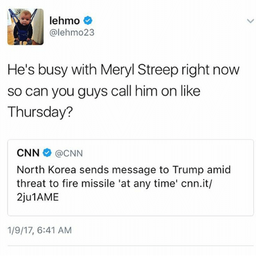Memes, North Korea, and Meryl Streep: lehmo  alehmo 23  He's busy with Meryl Streep right now  so can you guys call him on like  Thursday?  CNN @CNN  North Korea sends message to Trump amid  threat to fire missile 'at any time' cnn.it/  2ju1AME  1/9/17, 6:41 AM