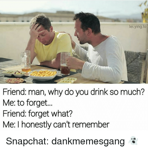 Memes, Snapchat, and 🤖: lei.ying.lo  Friend: man, why do you drink so much?  Me: to forget.  Friend: forget what?  Me: I honestly can't remember Snapchat: dankmemesgang 👻