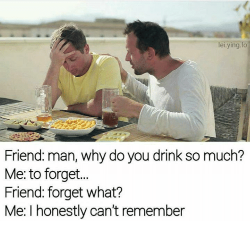 Memes, 🤖, and Friend: lei.ying.lo  Friend: man, why do you drink so much?  Me: to forget..  Friend: forget what?  Me: I honestly can't remember
