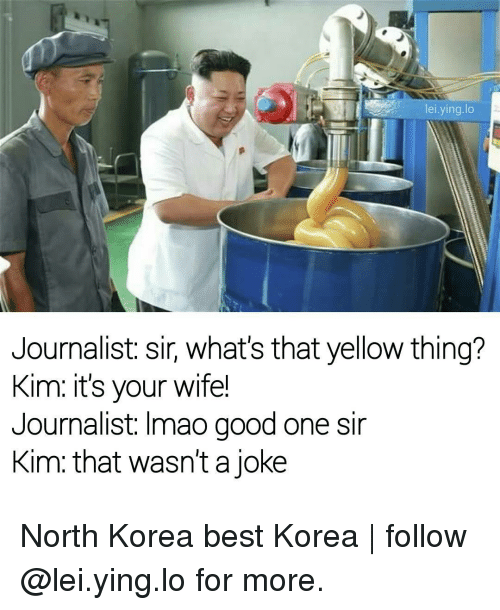 North Korea Best Korea: lei ying lo  Journalist: sir, what's that yellow thing?  Kim: it's your wife!  Journalist: Imao good one sir  Kim that wasn't a joke North Korea best Korea | follow @lei.ying.lo for more.