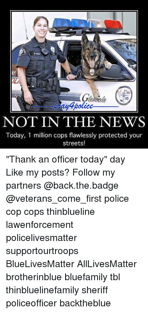 """News Today: leiae  Wtpolice  dholice  4police  NOT IN THE NEWS  Today, 1 million cops flawlessly protected your  streets! """"Thank an officer today"""" day Like my posts? Follow my partners @back.the.badge @veterans_сome_first police cop cops thinblueline lawenforcement policelivesmatter supportourtroops BlueLivesMatter AllLivesMatter brotherinblue bluefamily tbl thinbluelinefamily sheriff policeofficer backtheblue"""