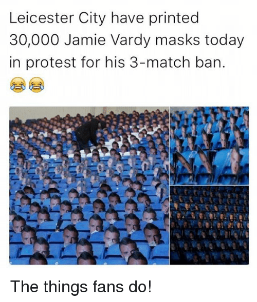 Jamie Vardy: Leicester City have printed  30,000 Jamie Vardy masks today  in protest for his 3-match ban. The things fans do!