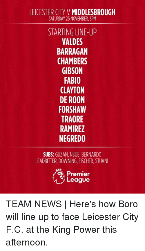 premier-league-teams: LEICESTER CITY V  MIDDLESBROUGH  SATURDAY 26 NOVEMBER, BPM  STARTING LINE-UP  VALDES  BARRAGAN  CHAMBERS  GIBSON  FABIO  CLAYTON  DE ROON  FORSHAW  TRAORE  RAMIREZ  NEGREDO  SUBS  GUZAN, NSUE, BERNARDO  LEADBITTER, DOWNING, FISCHER, STUANI  Premier  League TEAM NEWS | Here's how Boro will line up to face Leicester City F.C. at the King Power this afternoon.