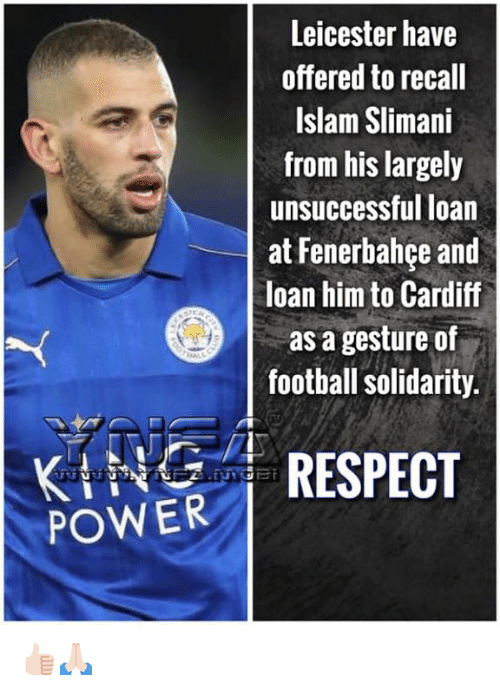 cardiff: Leicester have  offered to recall  Islam Slimani  from his largely  unsuccessful loan  at Fenerbahce and  loan him to Cardiff  as a gesture of  football solidarity.  POWER İ RESPECT 👍🏻🙏🏻