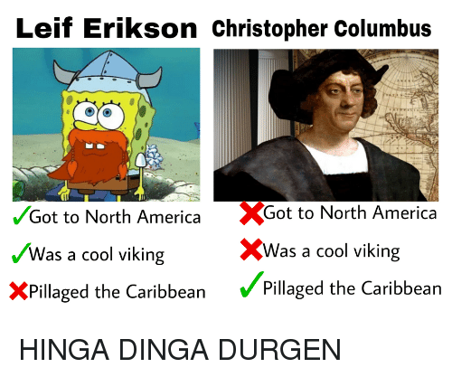 north america: Leif Erikson Christopher Columbus  Got to North America Got to North America  Was a cool viking  XPillaged the Caribbean Pillaged the Caribbean  XWas a cool viking HINGA DINGA DURGEN