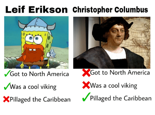 north america: Leif Erikson christopher Columbus  %Got to North America  XWas a cool viking  Pillaged the Caribbean  /Got to North America  Was a cool viking  XPillaged the Caribbean
