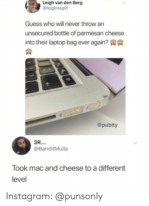Pubity: Leigh van den Berg  @lipglossgirl  Guess who will never throw an  unsecured bottle of parmesan cheese  into their laptop bag ever again? AA  @pubity  @BanditMulla  Took mac and cheese to a different  level Instagram: @punsonly