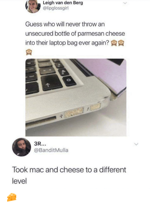 Guess, Laptop, and Guess Who: Leigh van den Berg  @lipglossgirl  Guess who will never throw an  unsecured bottle of parmesan cheese  into their laptop bag ever again?  3R...  @BanditMulla  Took mac and cheese to a different  level 🧀