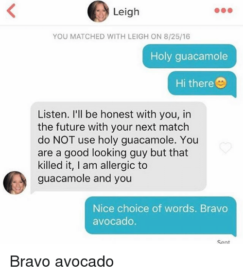 Future, Guacamole, and Memes: Leigh  YOU MATCHED WITH LEIGH ON 8/25/16  Holy guacamole  Hi there  Listen. I'll be honest with you, in  the future with your next match  do NOT use holy guacamole. You  are a good looking guy but that  killed it, I am allergic to  guacamole and you  Nice choice of words. Bravo  avocado  Sent Bravo avocado
