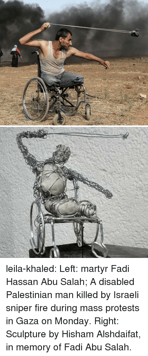 palestinian: leila-khaled: Left: martyr Fadi Hassan Abu Salah; A disabled Palestinian man killed by Israeli sniper fire during mass protests in Gaza on Monday.  Right: Sculpture by Hisham Alshdaifat, in memory of Fadi Abu Salah.
