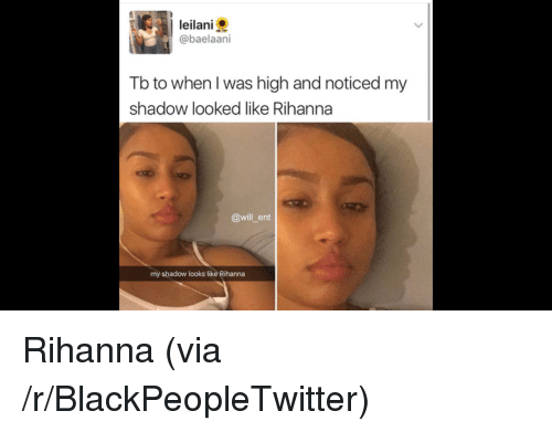 leilani: leilani  @baelaani  Tb to when l was high and noticed my  shadow looked like Rihanna  @will ent  my shadow looks like Rihanna <p>Rihanna (via /r/BlackPeopleTwitter)</p>