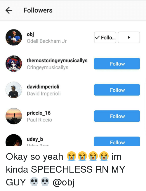 Memes, Odell Beckham Jr., and 🤖: LEL  Followers  Odell Beckham Jr  themostcringeymusicallys  Cringeymusicallys  davidimperioli  David Imperioli  priccio 16  Paul Riccio  udey b  Follo...  V Follow  Follow  Follow  Follow Okay so yeah 😭😭😭😭 im kinda SPEECHLESS RN MY GUY 💀💀 @obj