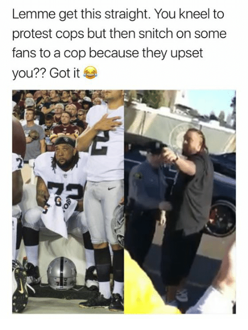 Protest, Snitch, and Got: Lemme get this straight. You kneel to  protest cops but then snitch on some  fans to a cop because they upset  you?? Got it  で