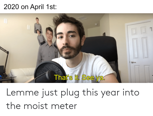 Moist: Lemme just plug this year into the moist meter