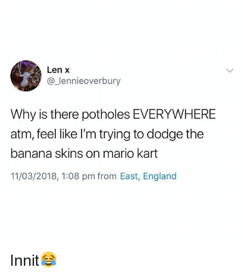 England, Mario Kart, and Mario: Len X  @_lennieoverbury  Why is there potholes EVERYWHERE  atm, feel like I'm trying to dodge the  banana skins on mario kart  11/03/2018, 1:08 pm from East, England Innit😂