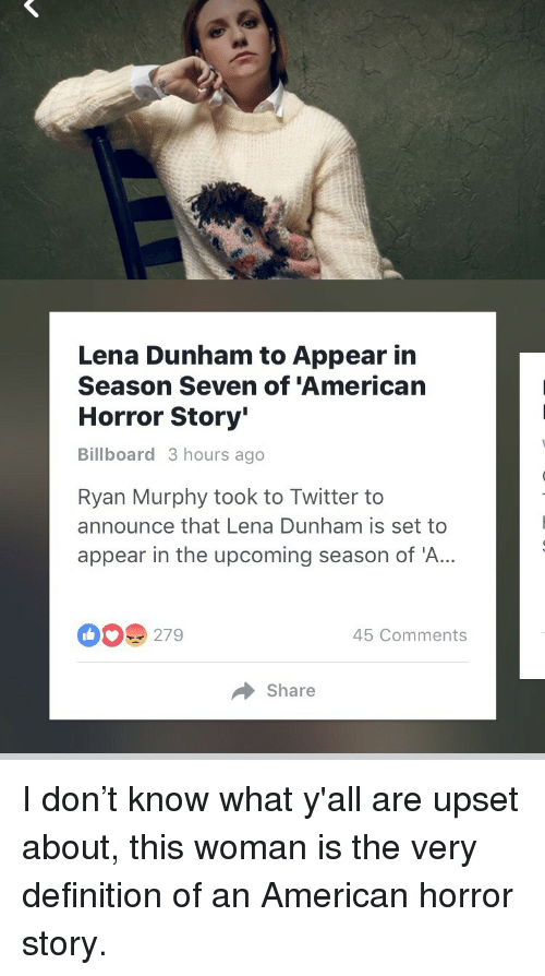American Horror Story: Lena Dunham to Appear in  Season Seven of 'American  Horror Story'  Billboard 3 hours ago  Ryan Murphy took to Twitter to  announce that Lena Dunham is set to  appear in the upcoming season of 'A..  279  45 Comments  Share <p>I don&rsquo;t know what y'all are upset about, this woman is the very definition of an American horror story.</p>