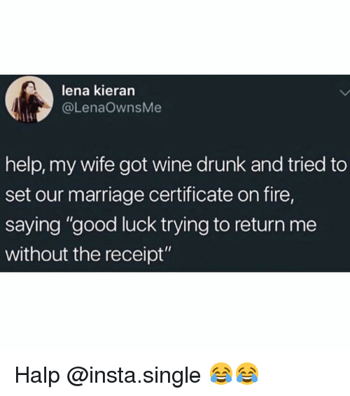 """Drunk, Fire, and Funny: lena kieran  @LenaOwnsMe  help, my wife got wine drunk and tried to  set our marriage certificate on fire,  saying """"good luck trying to return me  without the receipt"""" Halp @insta.single 😂😂"""